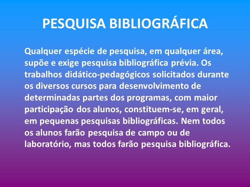 PESQUISA BIBLIOGRÁFICA Qualquer espécie de pesquisa, em qualquer área, supõe e exige pesquisa bibliográfica prévia. Os trabalhos didático-pedagógicos