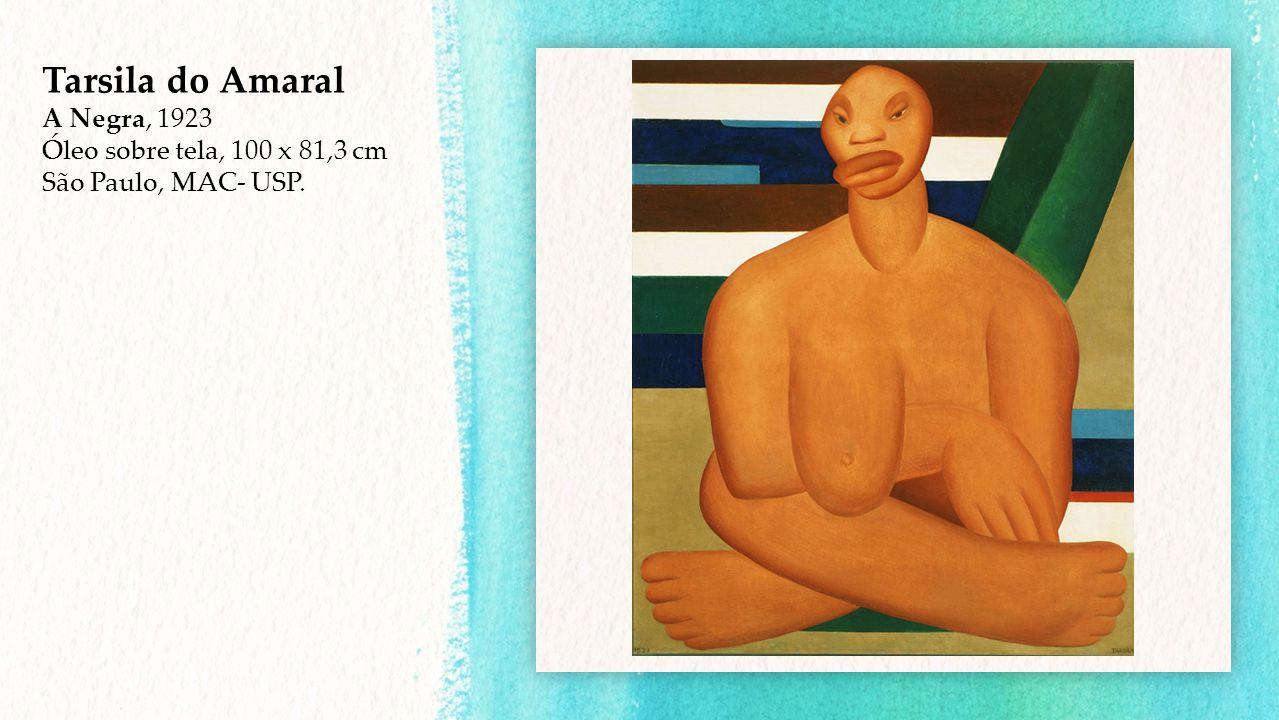 Tarsila do Amaral A Negra, 1923 Óleo sobre tela, 100 x 81,3 cm São Paulo, MAC- USP.
