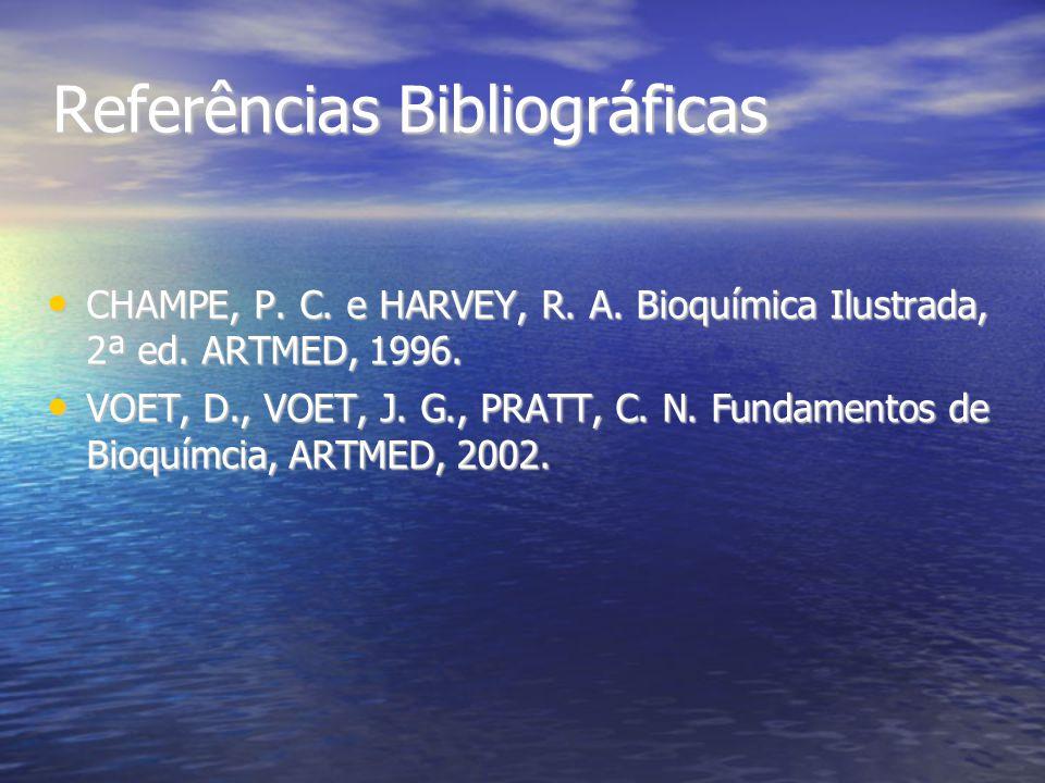 Referências Bibliográficas CHAMPE, P. C. e HARVEY, R. A. Bioquímica Ilustrada, 2ª ed. ARTMED, 1996. CHAMPE, P. C. e HARVEY, R. A. Bioquímica Ilustrada