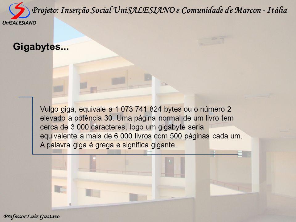 Professor Luiz Gustavo Projeto: Inserção Social UniSALESIANO e Comunidade de Marcon - Itália Gigabytes... Vulgo giga, equivale a 1 073 741 824 bytes o