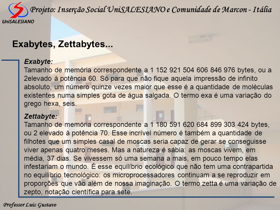 Professor Luiz Gustavo Projeto: Inserção Social UniSALESIANO e Comunidade de Marcon - Itália Exabytes, Zettabytes... Exabyte: Tamanho de memória corre