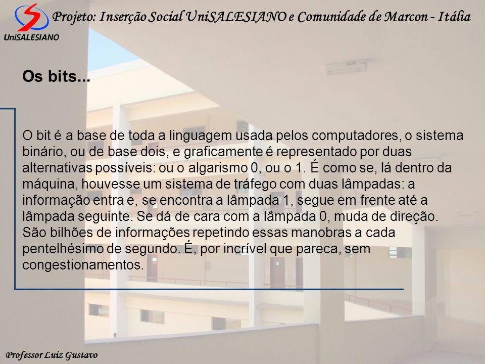 Professor Luiz Gustavo Projeto: Inserção Social UniSALESIANO e Comunidade de Marcon - Itália O bit é a base de toda a linguagem usada pelos computador
