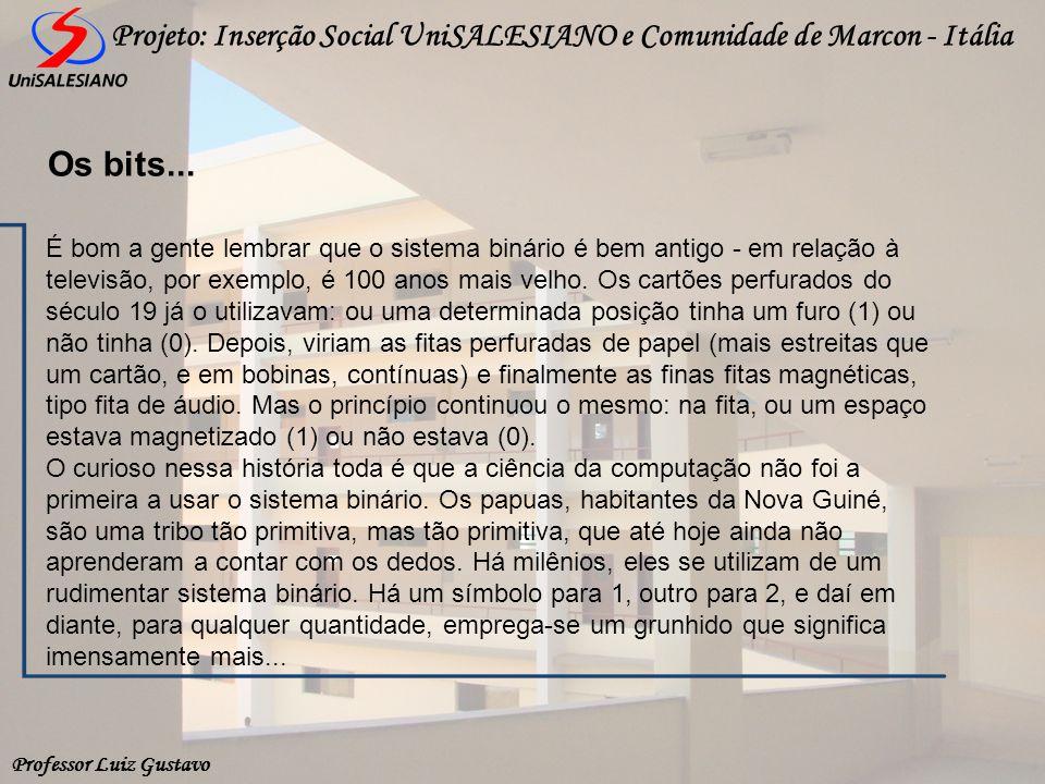 Professor Luiz Gustavo Projeto: Inserção Social UniSALESIANO e Comunidade de Marcon - Itália Os bits... É bom a gente lembrar que o sistema binário é