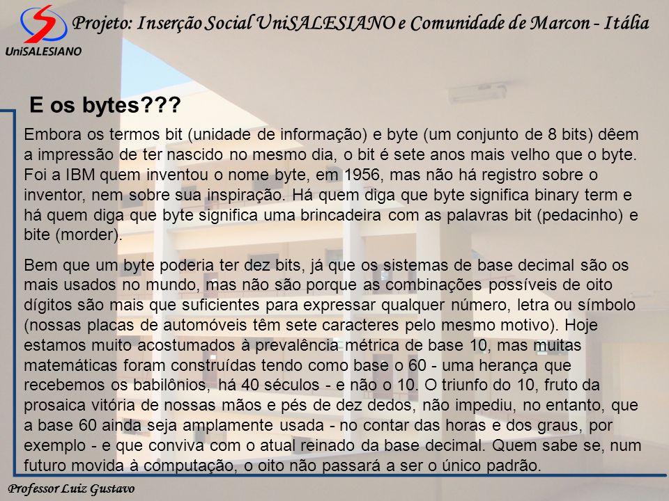 Professor Luiz Gustavo Projeto: Inserção Social UniSALESIANO e Comunidade de Marcon - Itália E os bytes??? Embora os termos bit (unidade de informação