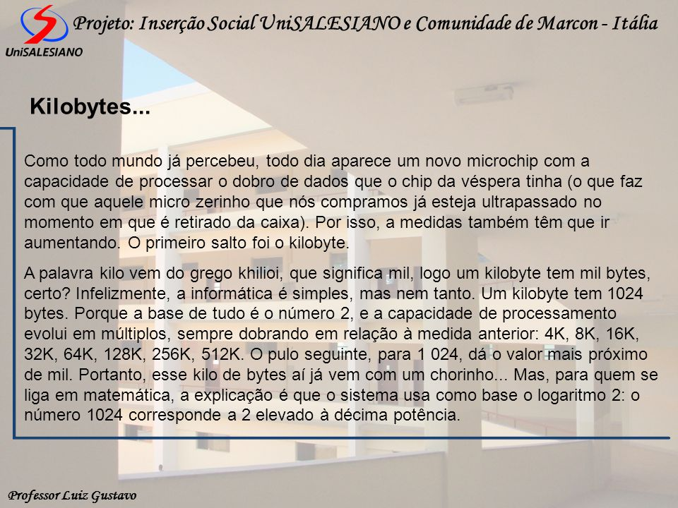 Professor Luiz Gustavo Projeto: Inserção Social UniSALESIANO e Comunidade de Marcon - Itália Kilobytes... Como todo mundo já percebeu, todo dia aparec