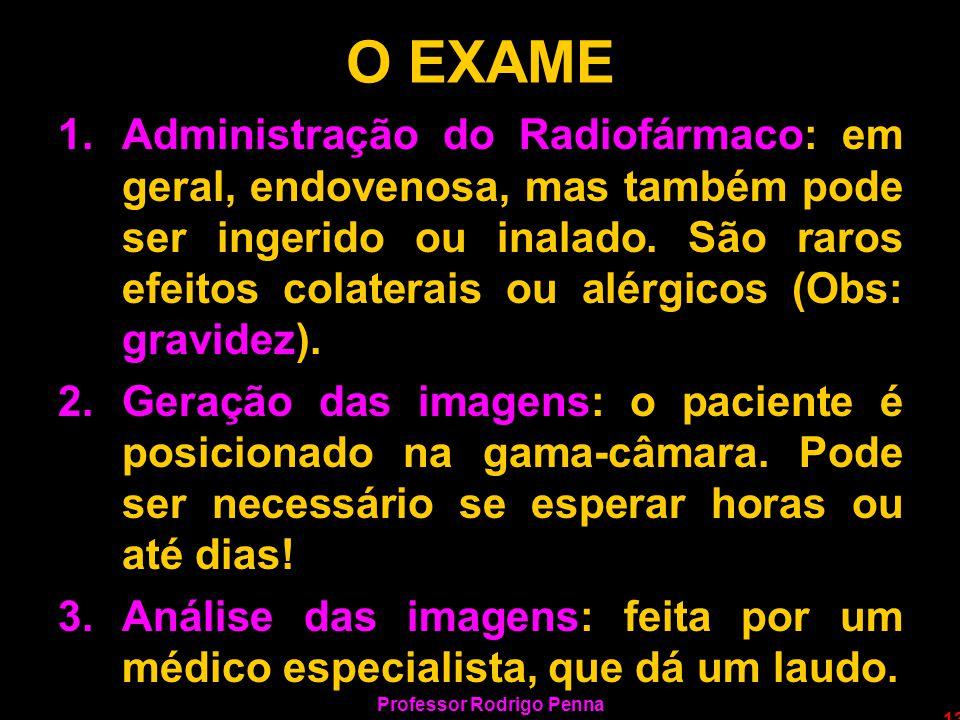 Professor Rodrigo Penna 13 O EXAME 1.Administração do Radiofármaco: em geral, endovenosa, mas também pode ser ingerido ou inalado. São raros efeitos c