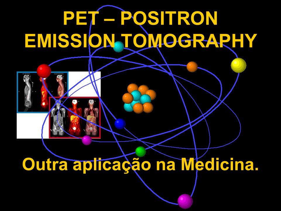 PET – POSITRON EMISSION TOMOGRAPHY Outra aplicação na Medicina.