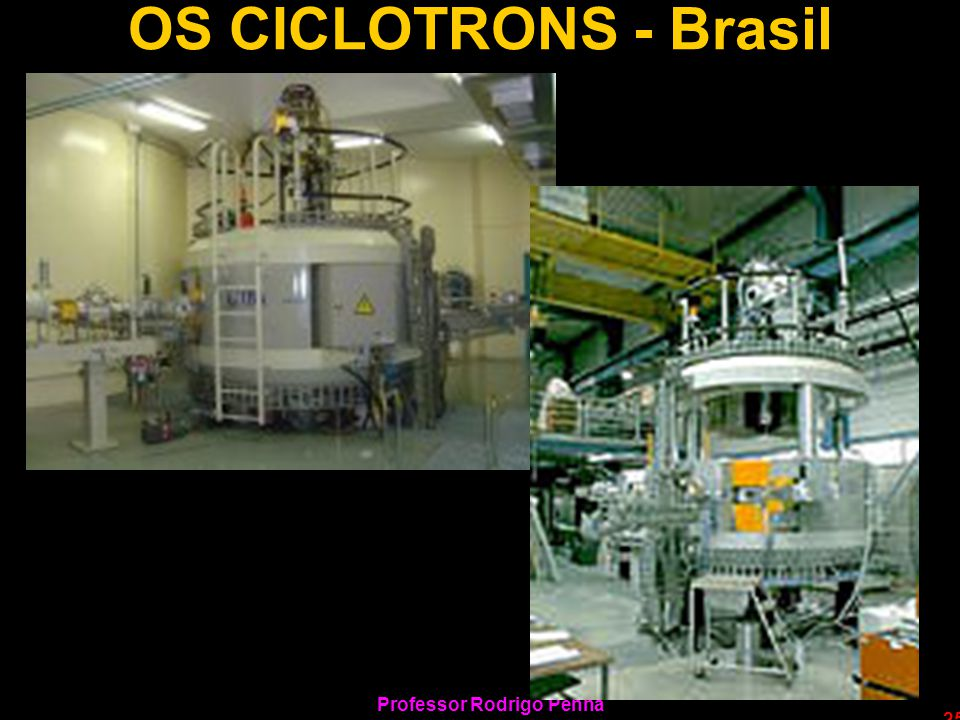 Professor Rodrigo Penna 25 OS CICLOTRONS - Brasil