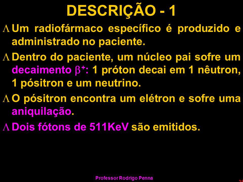Professor Rodrigo Penna 28 DESCRIÇÃO - 1 LUm radiofármaco específico é produzido e administrado no paciente. LDentro do paciente, um núcleo pai sofre