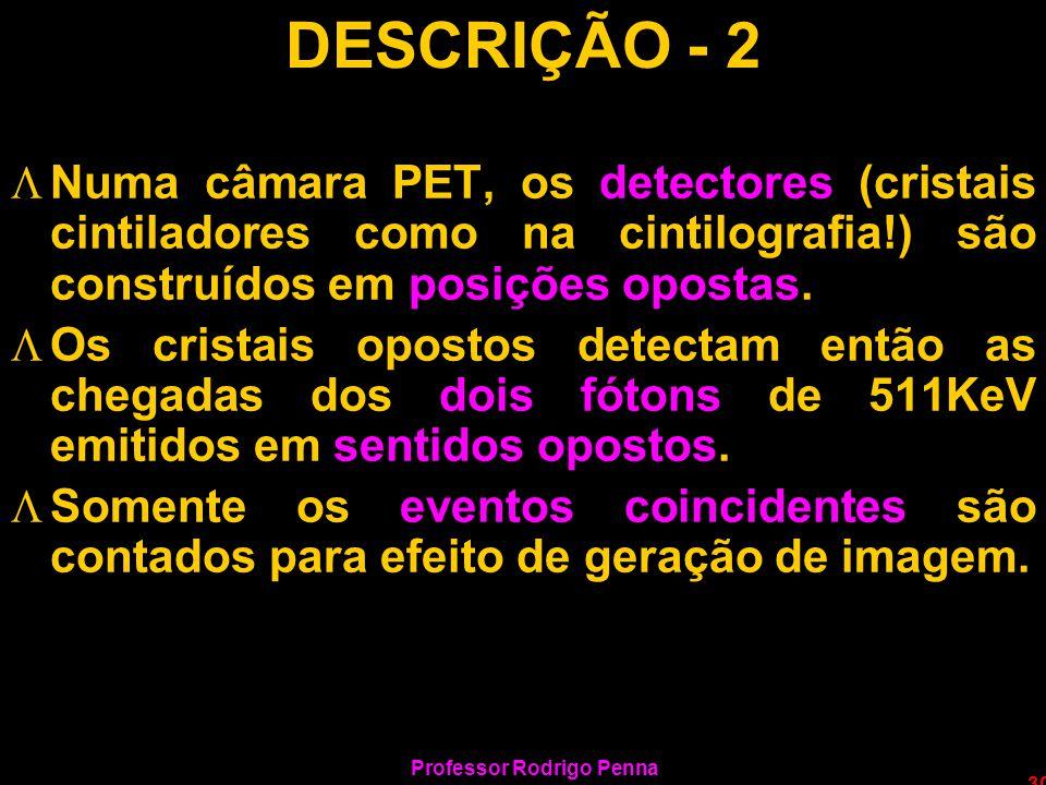 Professor Rodrigo Penna 30 DESCRIÇÃO - 2 LNuma câmara PET, os detectores (cristais cintiladores como na cintilografia!) são construídos em posições op
