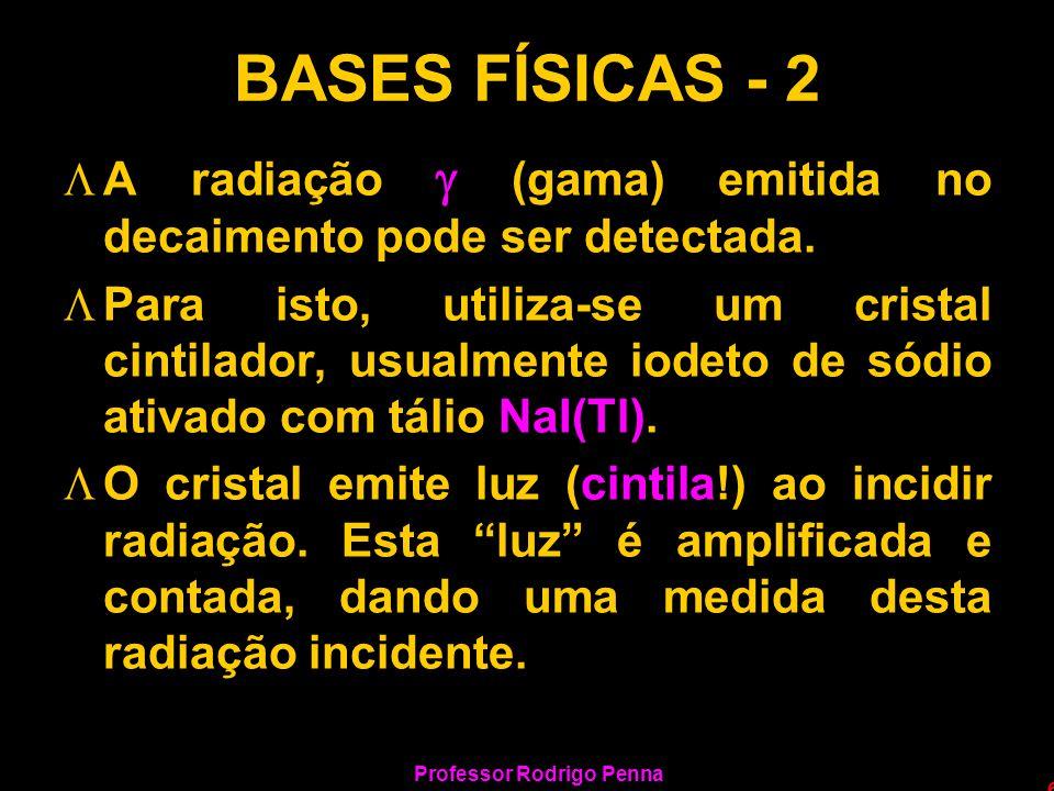 Professor Rodrigo Penna 6 BASES FÍSICAS - 2 LA radiação (gama) emitida no decaimento pode ser detectada. LPara isto, utiliza-se um cristal cintilador,