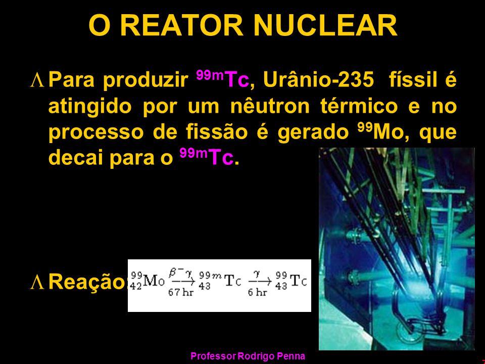Professor Rodrigo Penna 7 O REATOR NUCLEAR LPara produzir 99m Tc, Urânio-235 físsil é atingido por um nêutron térmico e no processo de fissão é gerado