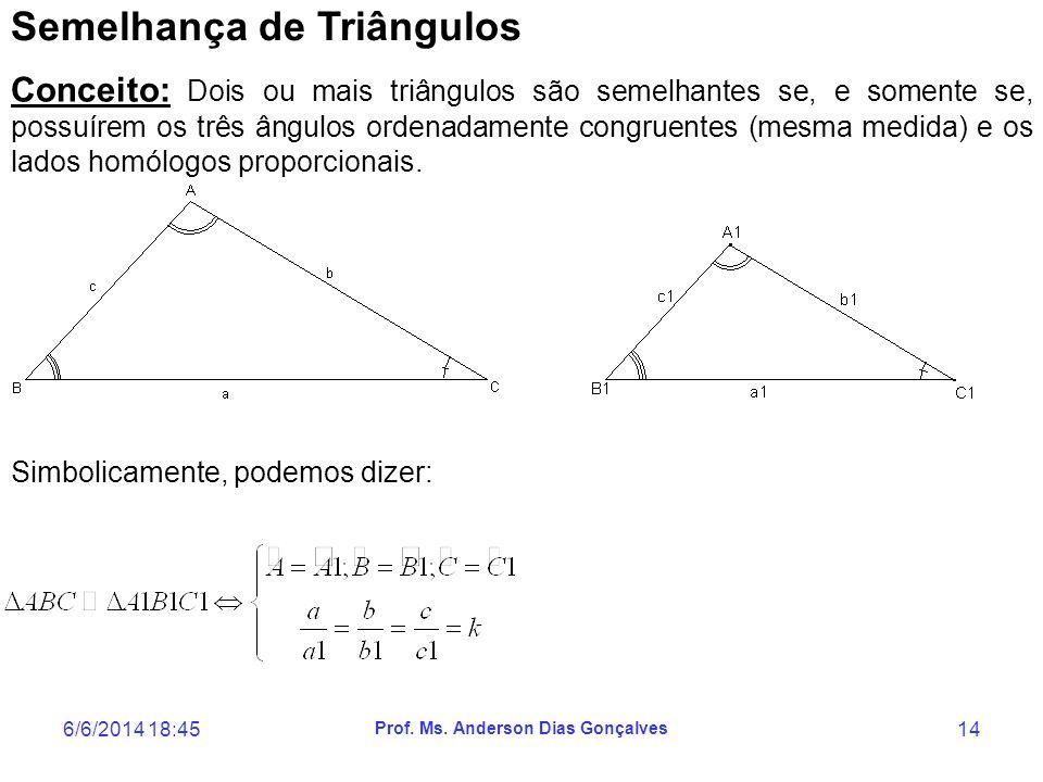 6/6/2014 18:47 Prof. Ms. Anderson Dias Gonçalves 14 Semelhança de Triângulos Conceito: Dois ou mais triângulos são semelhantes se, e somente se, possu