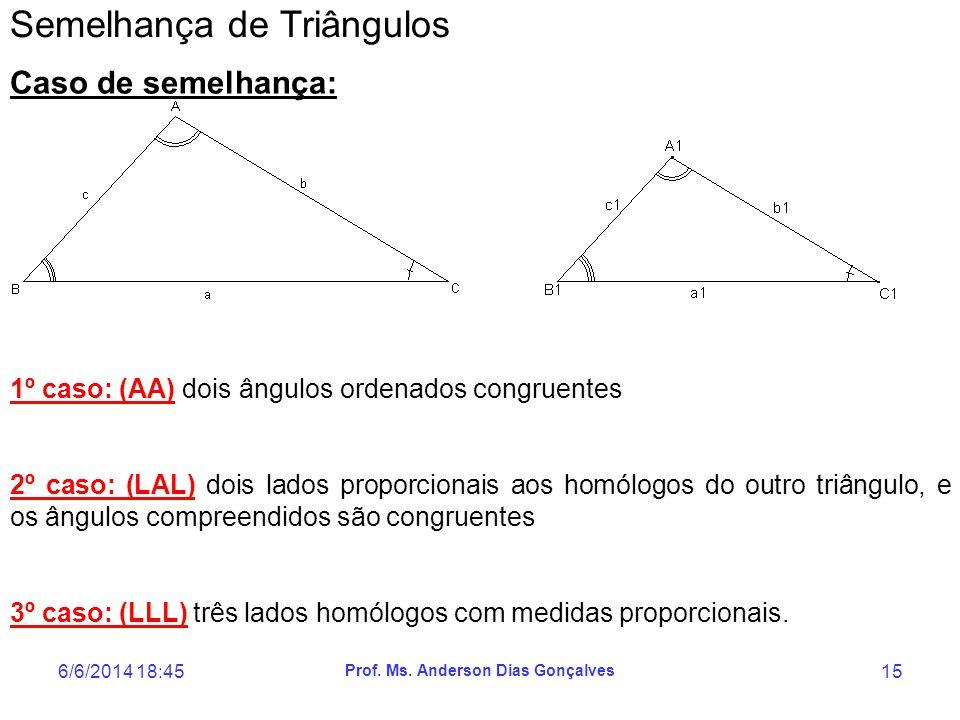 6/6/2014 18:47 Prof. Ms. Anderson Dias Gonçalves 15 Semelhança de Triângulos Caso de semelhança: 1º caso: (AA) dois ângulos ordenados congruentes 2º c
