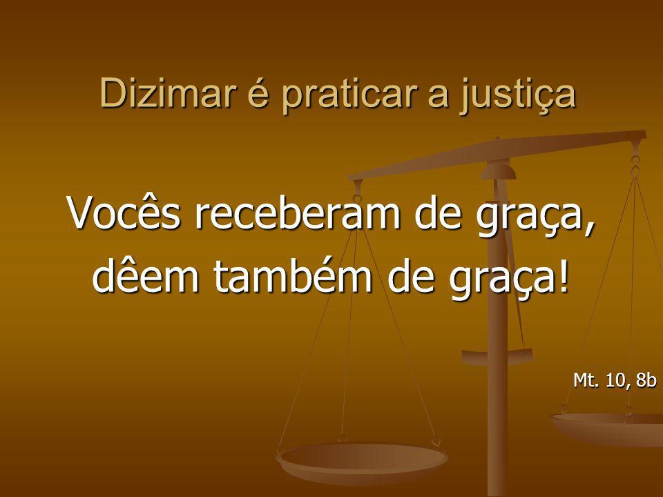 Dizimar é praticar a justiça Vocês receberam de graça, dêem também de graça! Mt. 10, 8b