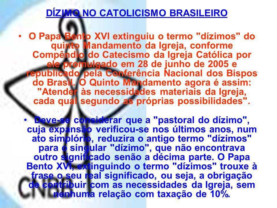 DÍZIMO NO CATOLICISMO BRASILEIRO O Papa Bento XVI extinguiu o termo dízimos do quinto Mandamento da Igreja, conforme Compêndio do Catecismo da Igreja Católica por ele promulgado em 28 de junho de 2005 e republicado pela Conferência Nacional dos Bispos do Brasil.
