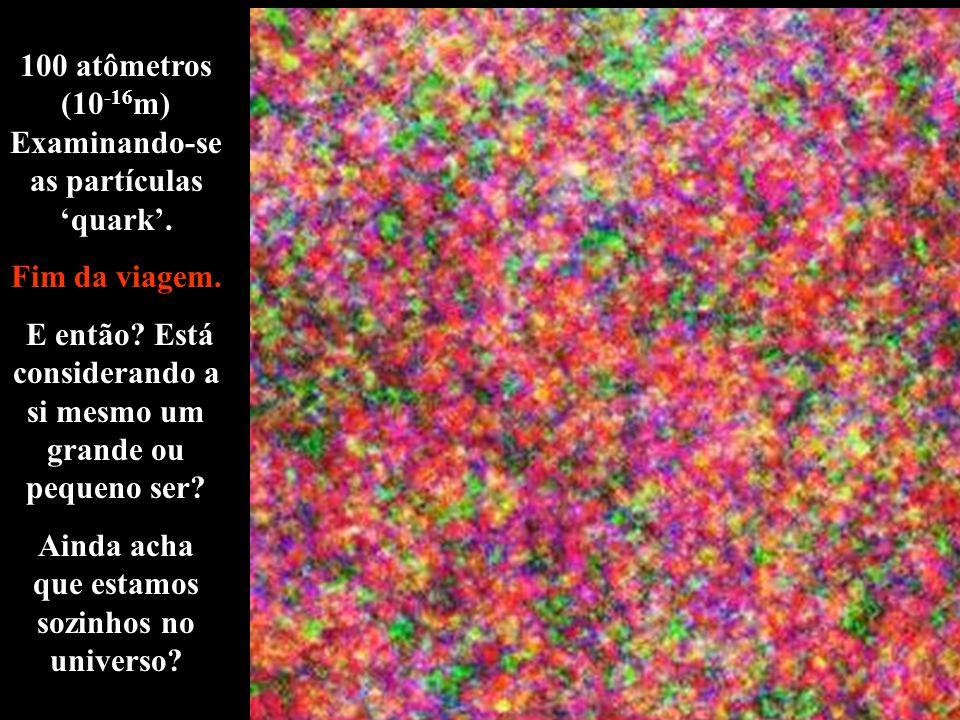 100 atômetros (10 -16 m) Examinando-se as partículas quark. Fim da viagem. E então? Está considerando a si mesmo um grande ou pequeno ser? Ainda acha