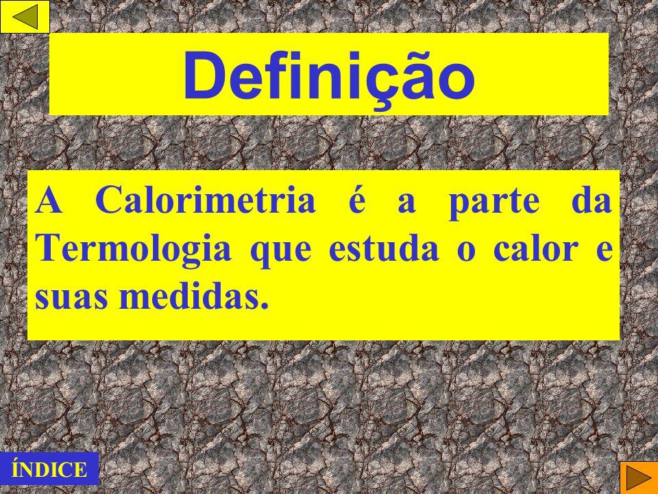 ÍNDICE Definição Unidades de medidas Capacidade térmica de um corpo ( C ) Calor específico de uma substância ( c ) Equação Fundamental da Calorimetria