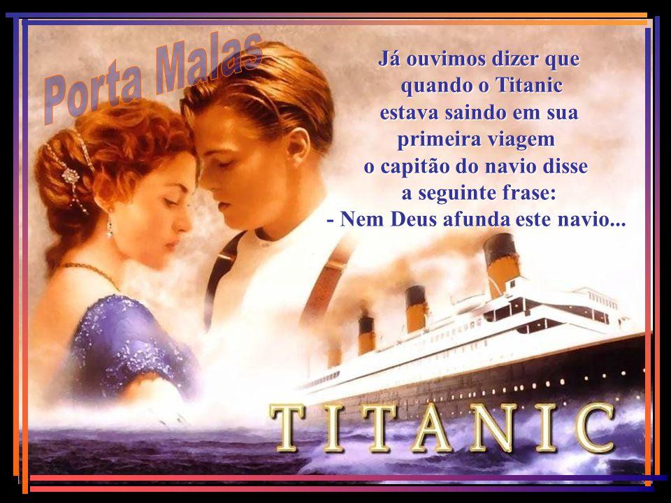 Já ouvimos dizer que quando o Titanic estava saindo em sua primeira viagem o capitão do navio disse a seguinte frase: - Nem Deus afunda este navio...