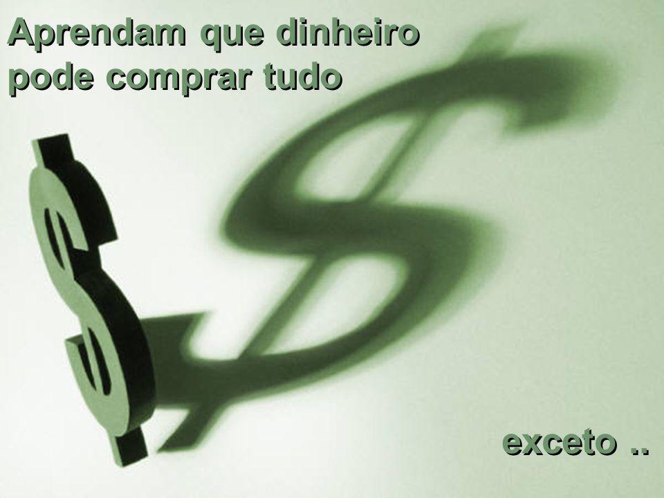 Aprendam que dinheiro pode comprar tudo exceto..