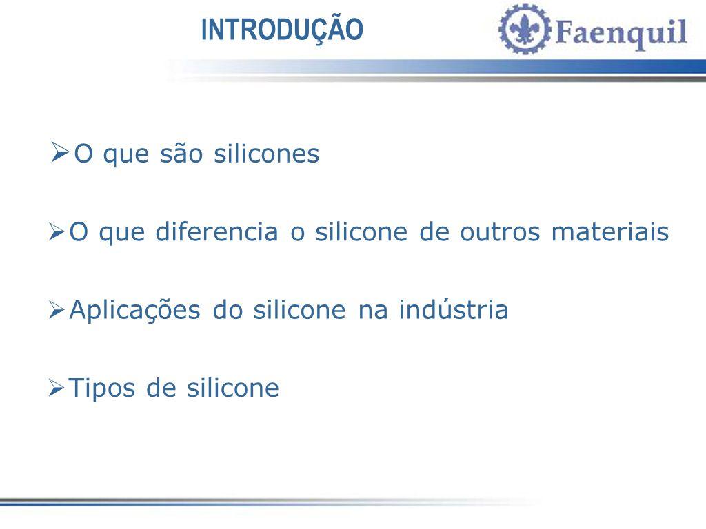 INTRODUÇÃO O que são silicones O que diferencia o silicone de outros materiais Aplicações do silicone na indústria Tipos de silicone
