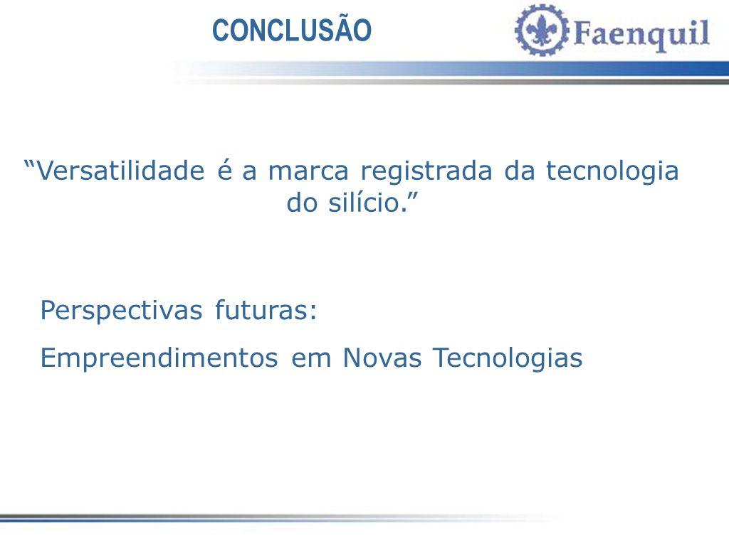 CONCLUSÃO Perspectivas futuras: Empreendimentos em Novas Tecnologias Versatilidade é a marca registrada da tecnologia do silício.