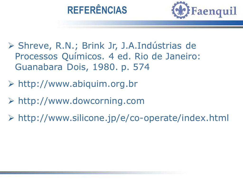 REFERÊNCIAS Shreve, R.N.; Brink Jr, J.A.Indústrias de Processos Químicos. 4 ed. Rio de Janeiro: Guanabara Dois, 1980. p. 574 http://www.abiquim.org.br