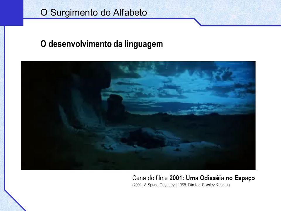 O Surgimento do Alfabeto O desenvolvimento da linguagem Cena do filme 2001: Uma Odisséia no Espaço (2001: A Space Odyssey | 1968. Diretor: Stanley Kub