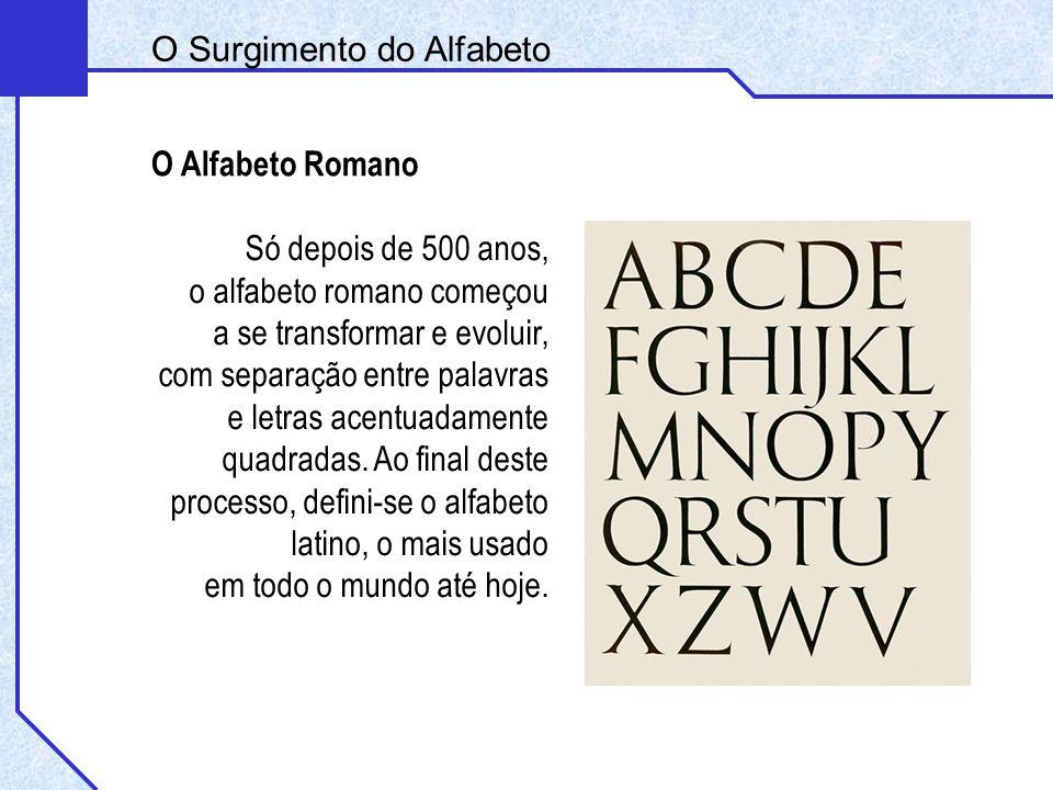 Só depois de 500 anos, o alfabeto romano começou a se transformar e evoluir, com separação entre palavras e letras acentuadamente quadradas. Ao final