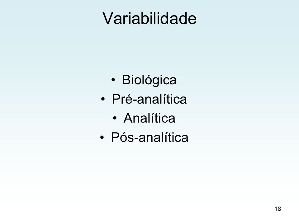 Variabilidade Biológica Idade Sexo Ciclo menstrual Gravidez Lactação Raça Superfície corporal Pré-analítica Jejum Dieta, álcool, café, fumo Exercício, postura Medicamentos Identificação Coleta, armazenamento, transporte Analítica Materiais Métodos Equipamentos Interferentes Pessoal técnico Pós-analítica Transcrição Transmissão Entrega Interpretação 19