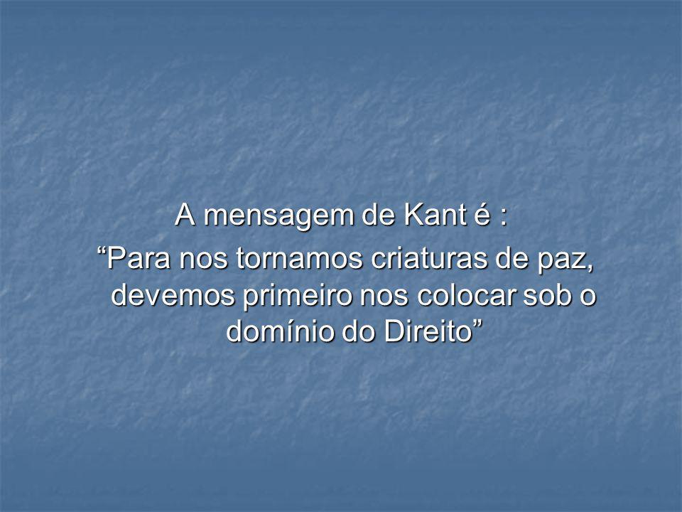 A mensagem de Kant é : Para nos tornamos criaturas de paz, devemos primeiro nos colocar sob o domínio do Direito Para nos tornamos criaturas de paz, d