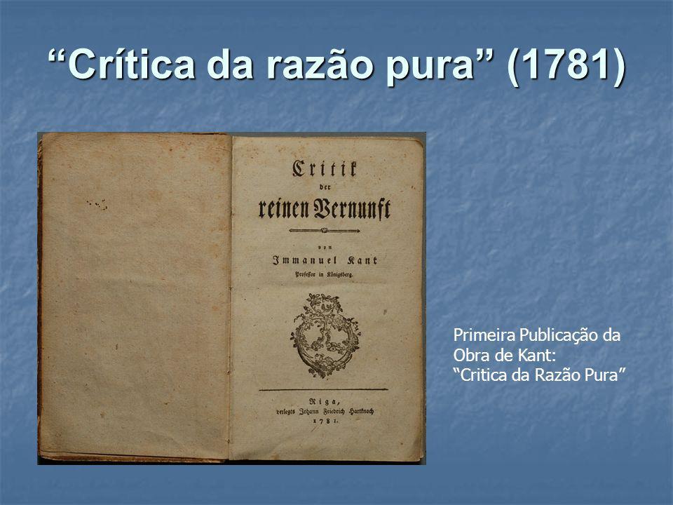 Crítica da razão pura (1781) Primeira Publicação da Obra de Kant: Critica da Razão Pura