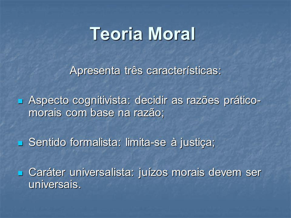 Teoria Moral Apresenta três características: Aspecto cognitivista: decidir as razões prático- morais com base na razão; Aspecto cognitivista: decidir