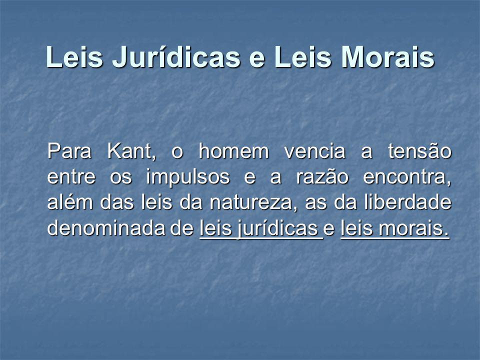 Leis Jurídicas e Leis Morais Para Kant, o homem vencia a tensão entre os impulsos e a razão encontra, além das leis da natureza, as da liberdade denom