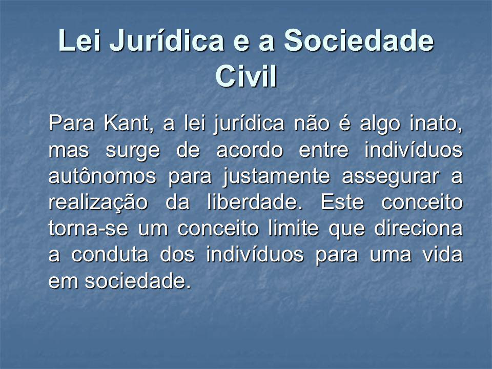 Lei Jurídica e a Sociedade Civil Para Kant, a lei jurídica não é algo inato, mas surge de acordo entre indivíduos autônomos para justamente assegurar