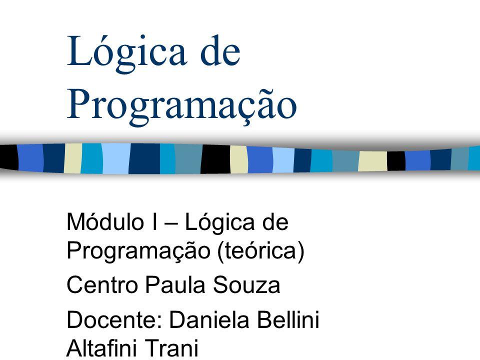 Lógica de Programação Módulo I – Lógica de Programação (teórica) Centro Paula Souza Docente: Daniela Bellini Altafini Trani