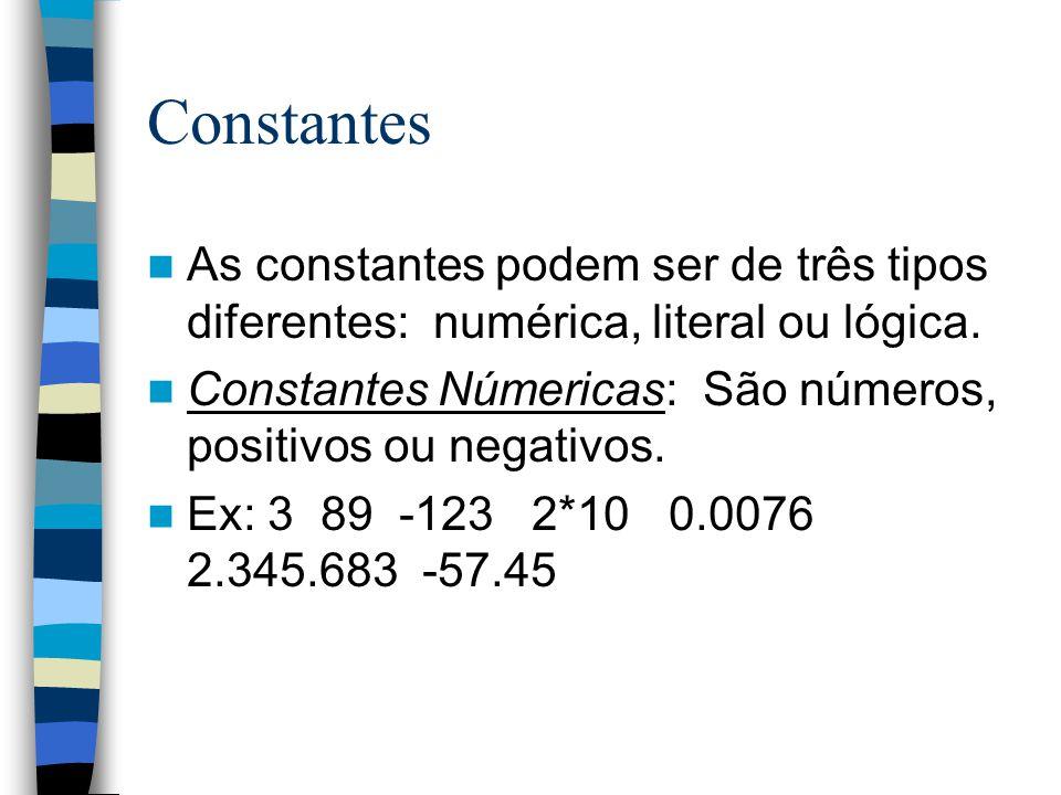 Constantes As constantes podem ser de três tipos diferentes: numérica, literal ou lógica. Constantes Númericas: São números, positivos ou negativos. E