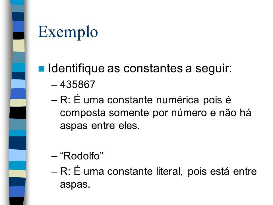 Exemplo Identifique as constantes a seguir: –435867 –R: É uma constante numérica pois é composta somente por número e não há aspas entre eles. –Rodolf