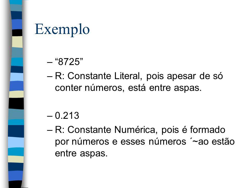 Exemplo –8725 –R: Constante Literal, pois apesar de só conter números, está entre aspas. –0.213 –R: Constante Numérica, pois é formado por números e e
