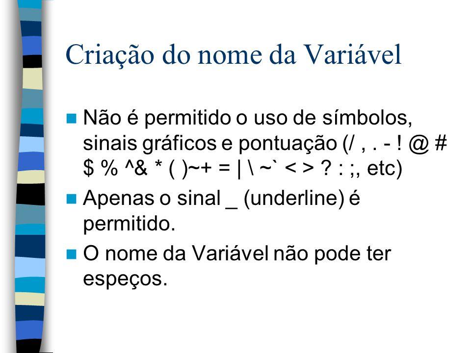 Criação do nome da Variável Não é permitido o uso de símbolos, sinais gráficos e pontuação (/,. - ! @ # $ % ^& * ( )~+ = | \ ~` ? : ;, etc) Apenas o s