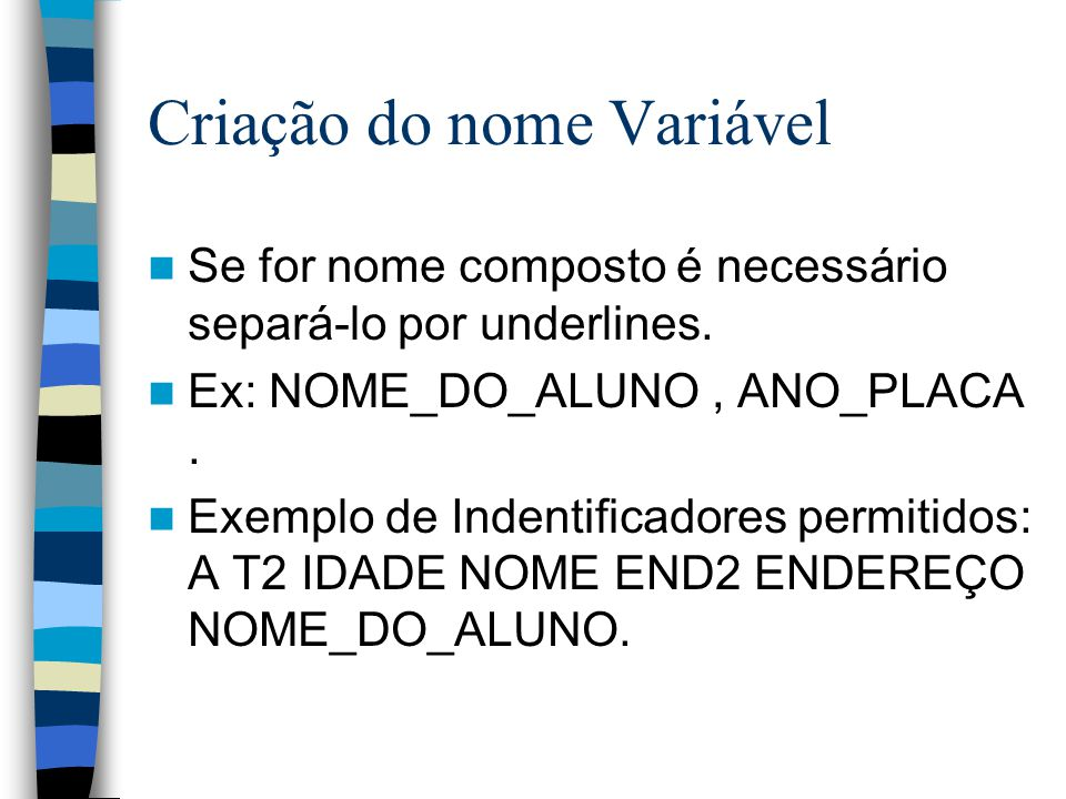 Criação do nome Variável Se for nome composto é necessário separá-lo por underlines. Ex: NOME_DO_ALUNO, ANO_PLACA. Exemplo de Indentificadores permiti