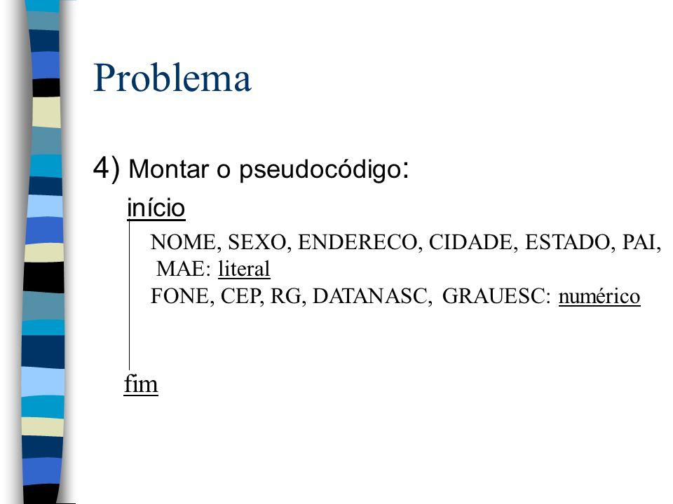 Problema 4) Montar o pseudocódigo : início NOME, SEXO, ENDERECO, CIDADE, ESTADO, PAI, MAE: literal FONE, CEP, RG, DATANASC, GRAUESC: numérico fim