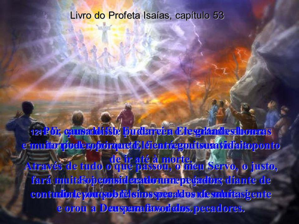 Livro do Profeta Isaías, capítulo 53 9- Morreu como um criminoso, mas foi enterrado junto com os ricos; pois nunca cometeu injustiça ou falou mal de o