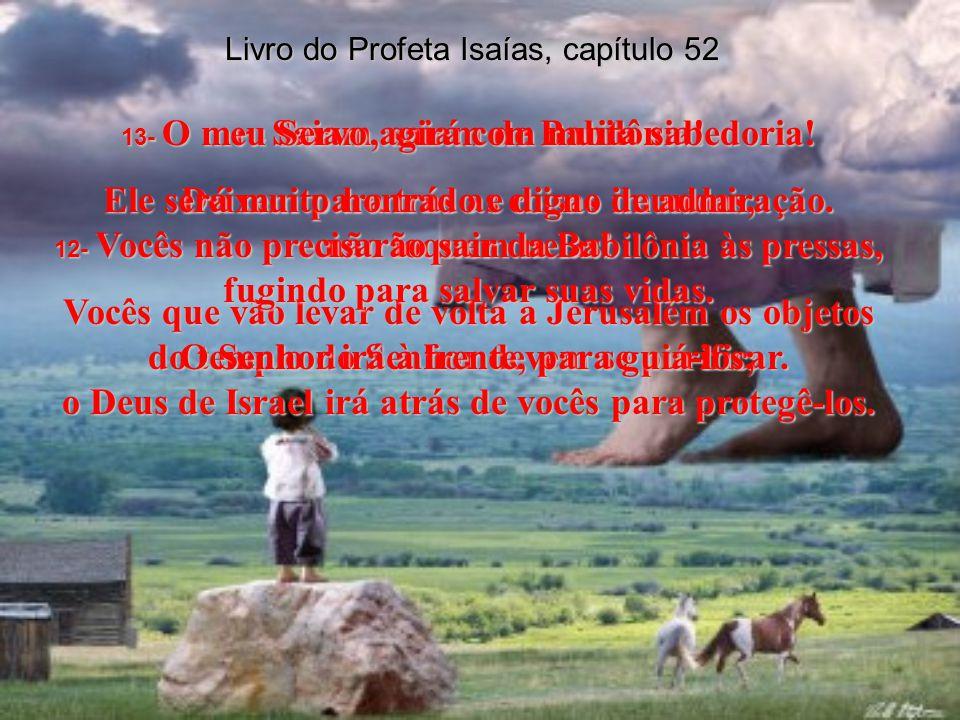 Livro do Profeta Isaías, capítulo 52 7- Como são bonitos, andando sobre as montanhas, os pés dos que trazem boas notícias, anunciando paz e salvação e