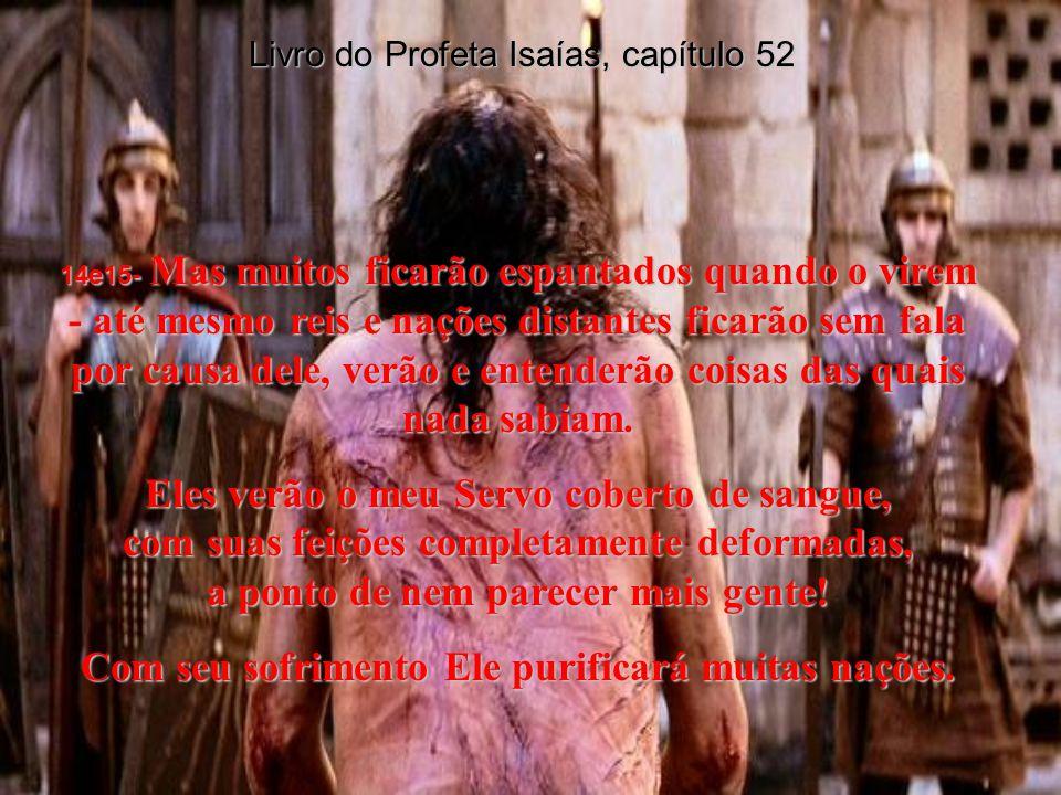 Livro do Profeta Isaías, capítulo 52 11- Saiam, saiam de Babilônia! Deixem para trás as coisas imundas, não toquem nelas! Vocês que vão levar de volta