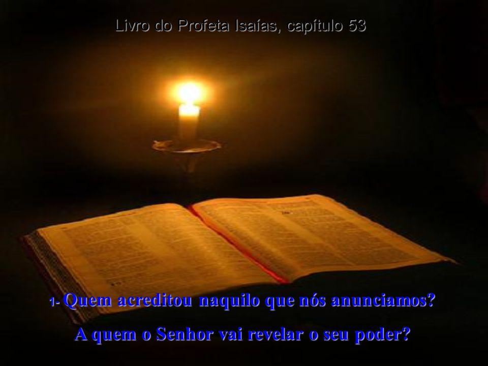 Livro do Profeta Isaías, capítulo 52 14e15- Mas muitos ficarão espantados quando o virem - até mesmo reis e nações distantes ficarão sem fala por caus