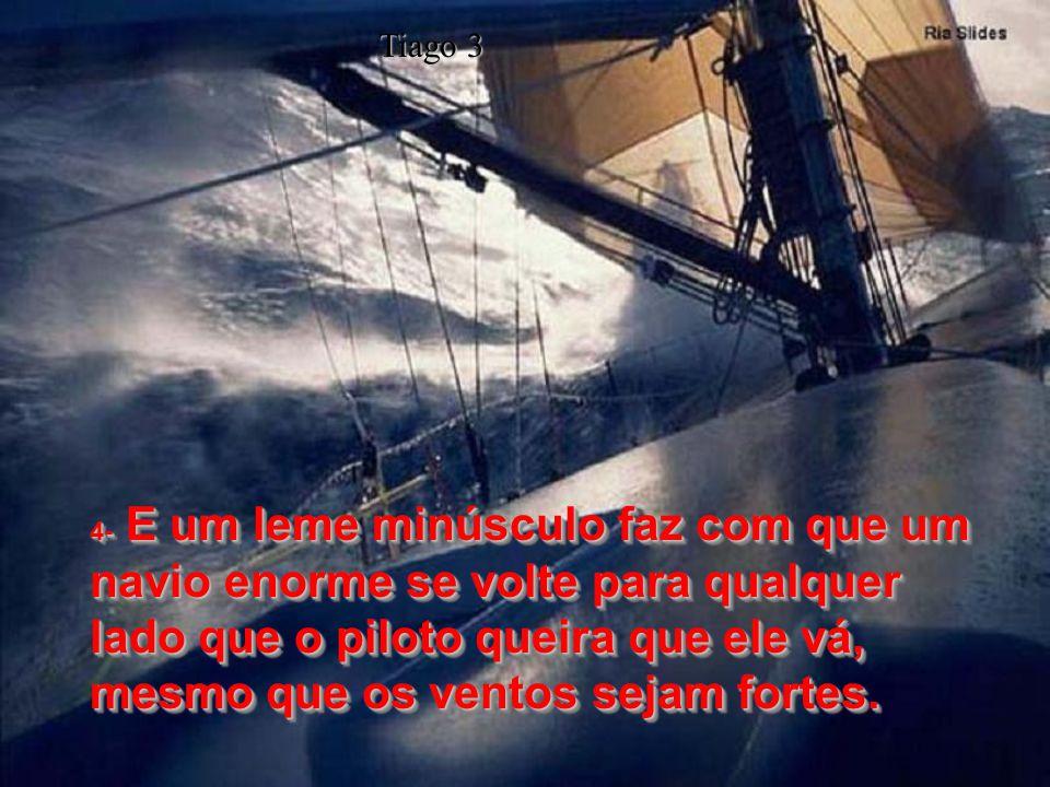 4- E um leme minúsculo faz com que um navio enorme se volte para qualquer lado que o piloto queira que ele vá, mesmo que os ventos sejam fortes.