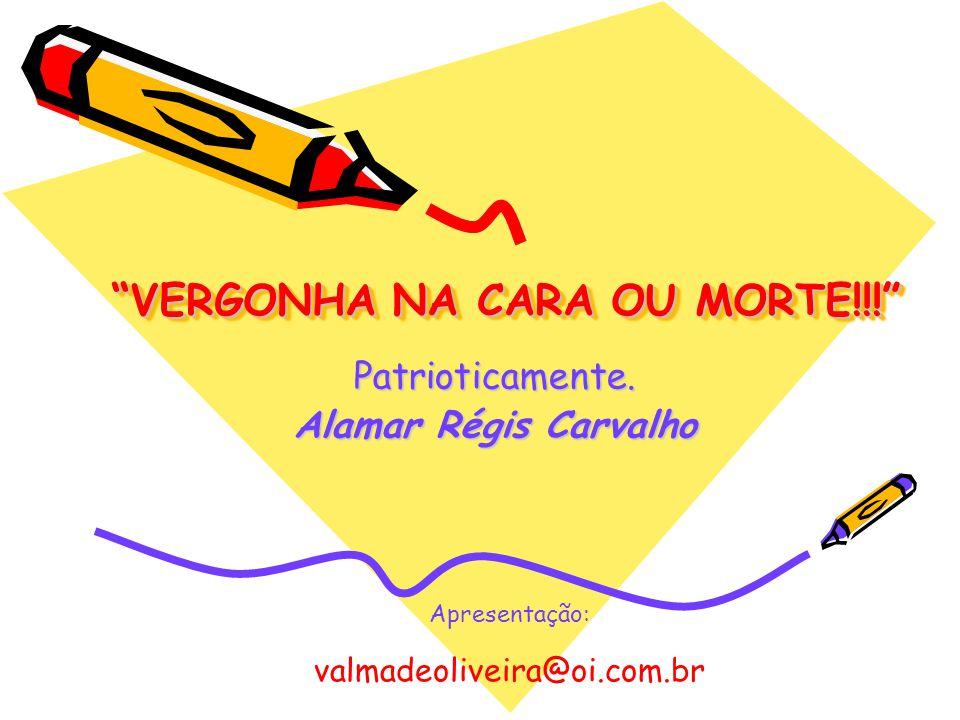 VERGONHA NA CARA OU MORTE!!! Patrioticamente. Alamar Régis Carvalho Apresentação: valmadeoliveira@oi.com.br