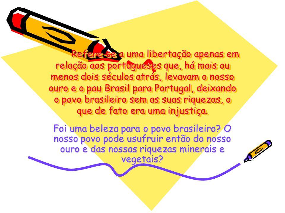 Refere-se a uma libertação apenas em relação aos portugueses que, há mais ou menos dois séculos atrás, levavam o nosso ouro e o pau Brasil para Portug