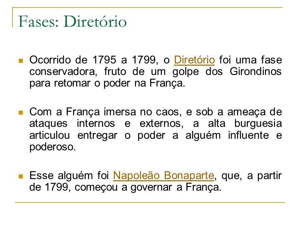 Fases: Diretório Ocorrido de 1795 a 1799, o Diretório foi uma fase conservadora, fruto de um golpe dos Girondinos para retomar o poder na França.Diretório Com a França imersa no caos, e sob a ameaça de ataques internos e externos, a alta burguesia articulou entregar o poder a alguém influente e poderoso.
